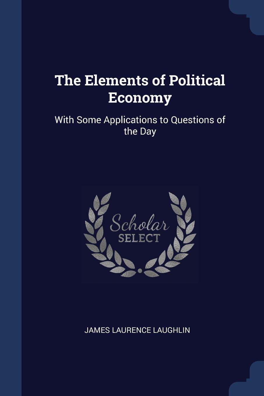James Laurence Laughlin The Elements of Political Economy. With Some Applications to Questions the Day