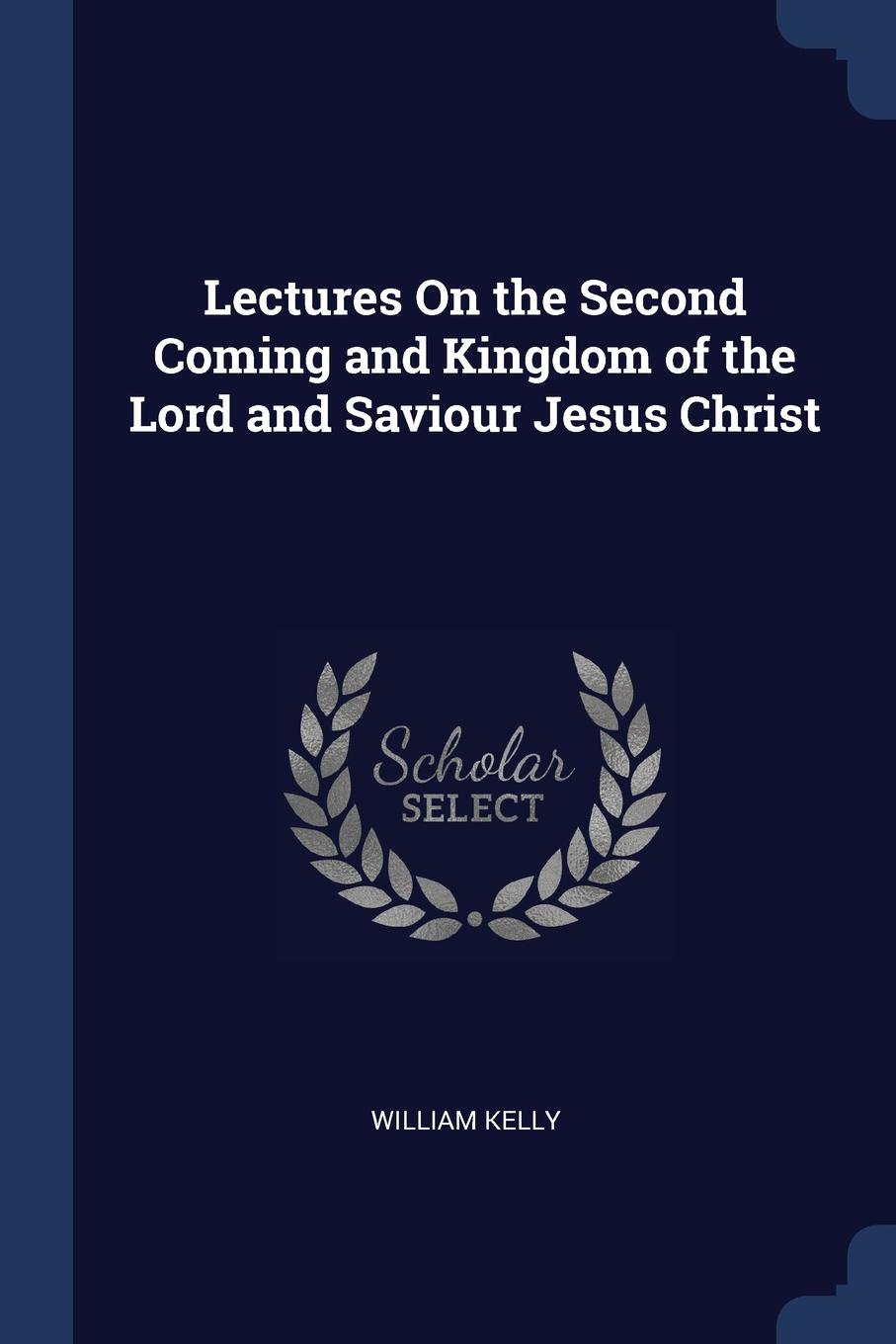 William Kelly Lectures On the Second Coming and Kingdom of Lord Saviour Jesus Christ