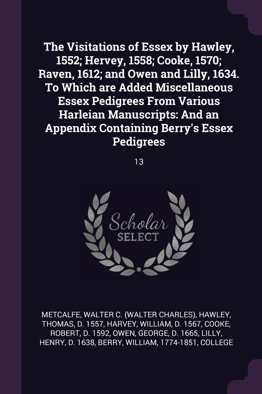 The Visitations of Essex by Hawley, 1552; Hervey, 1558; Cooke, 1570; Raven, 1612; and Owen and Lilly, 1634. To Which are Added Miscellaneous Essex Pedigrees From Various Harleian Manuscripts. And an Appendix Containing Berry.s Essex Pedigrees: 13
