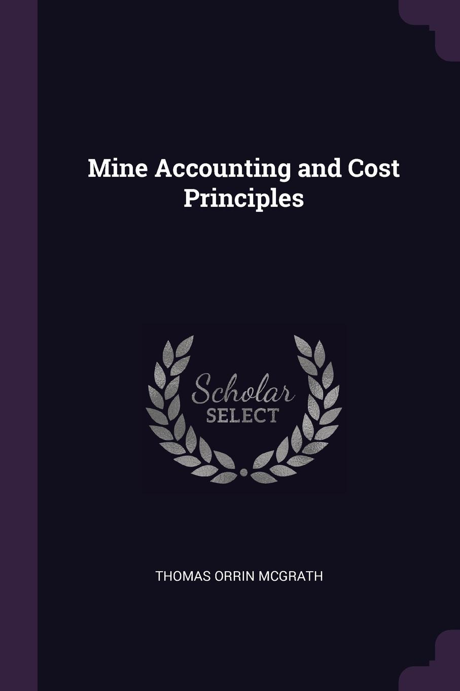 Thomas Orrin McGrath. Mine Accounting and Cost Principles