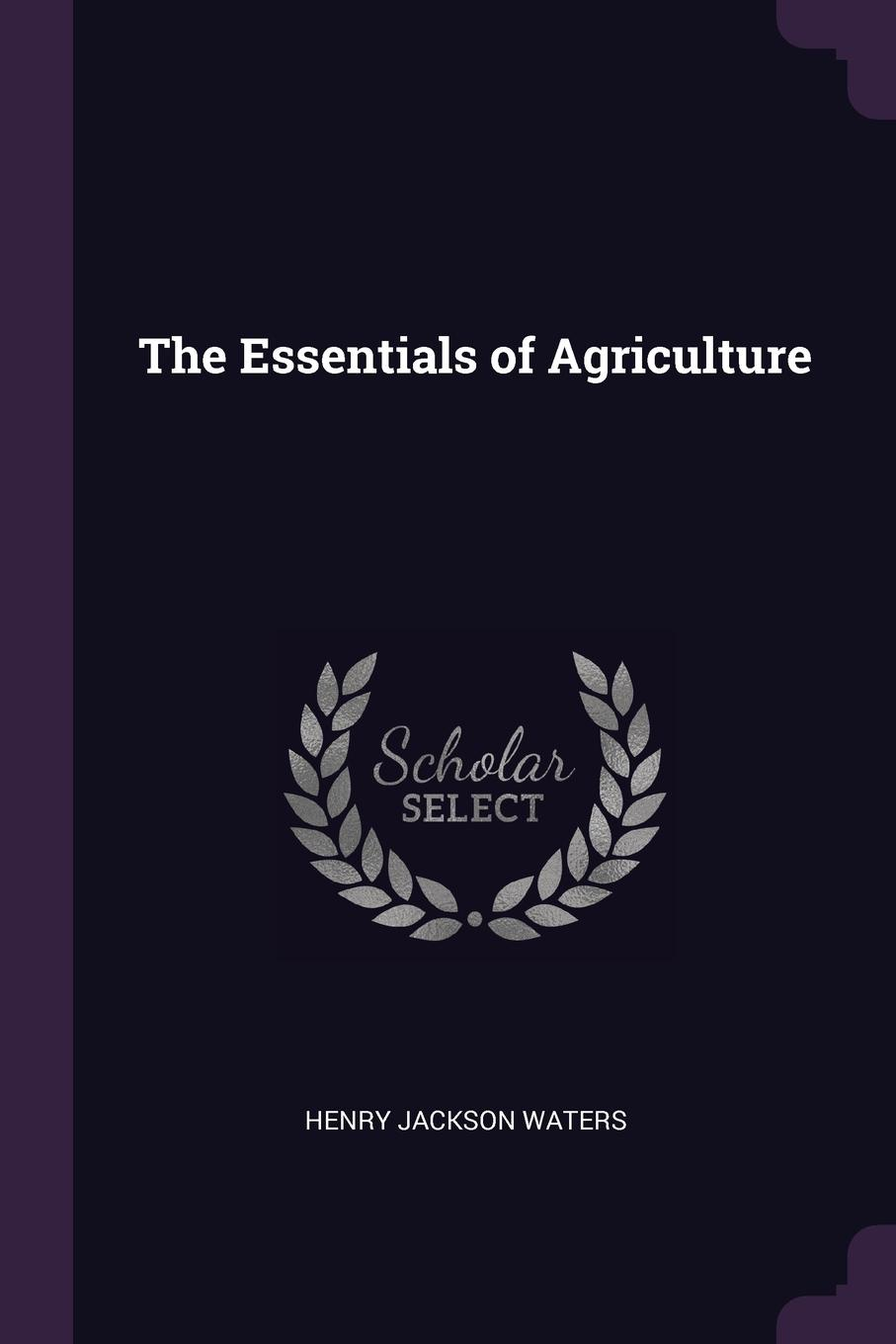Henry Jackson Waters The Essentials of Agriculture