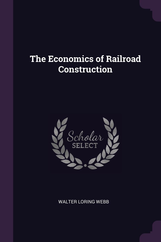 Walter Loring Webb The Economics of Railroad Construction