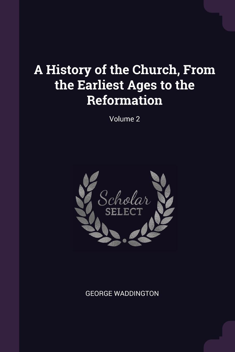 George Waddington A History of the Church, From Earliest Ages to Reformation; Volume 2