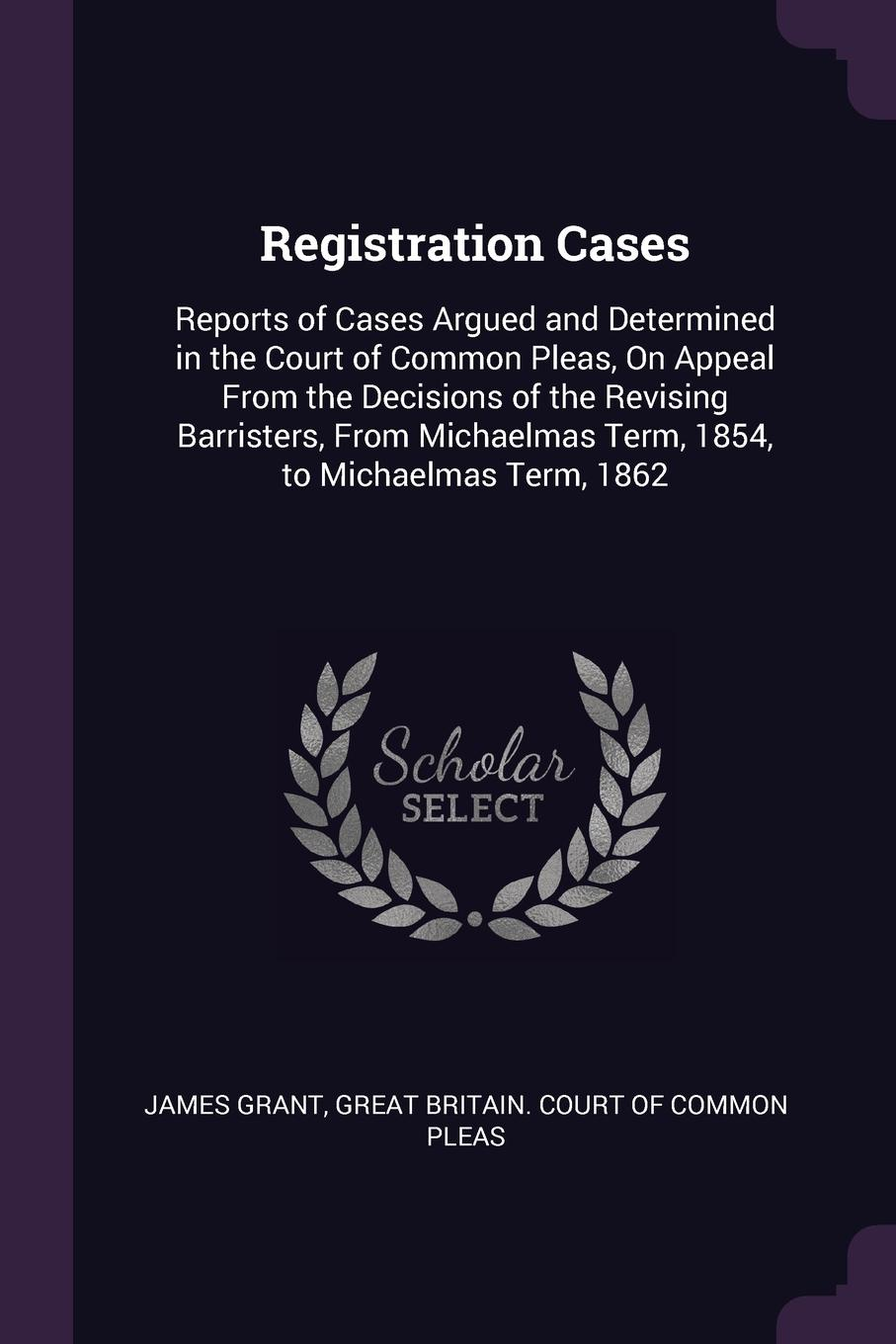 James Grant Registration Cases. Reports of Cases Argued and Determined in the Court Common Pleas, On Appeal From Decisions Revising Barristers, Michaelmas Term, 1854, to 1862