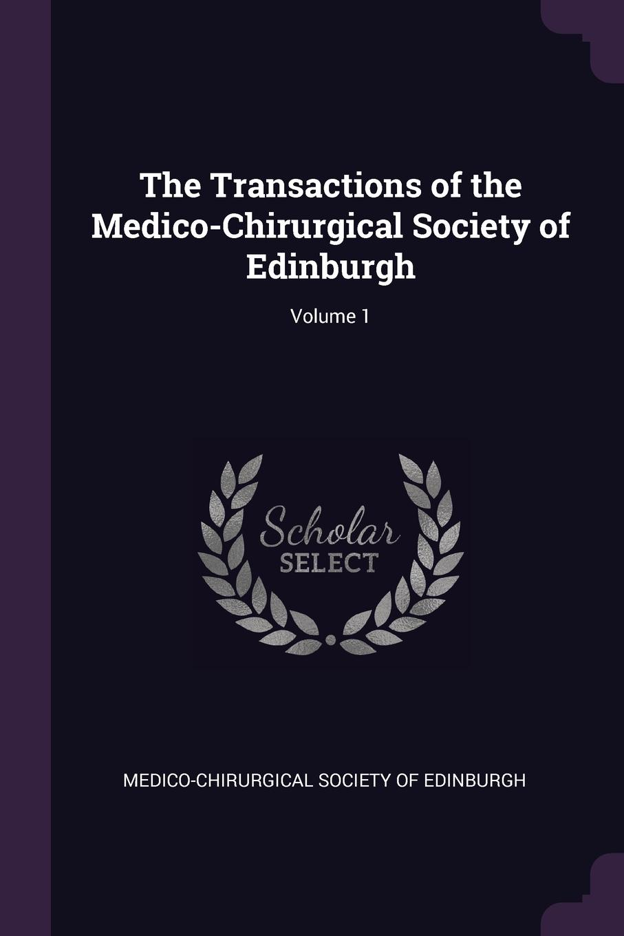 The Transactions of the Medico-Chirurgical Society of Edinburgh; Volume 1
