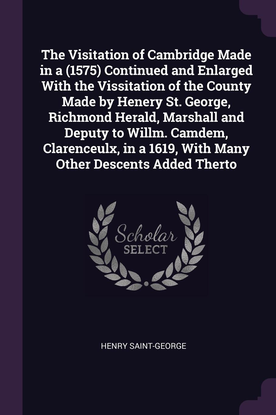The-Visitation-of-Cambridge-Made-in-a-1575-Continued-and-Enlarged-With-the-Vissitation-of-the-County-Made-by-Henery-St-George-Richmond-Herald-Marshall