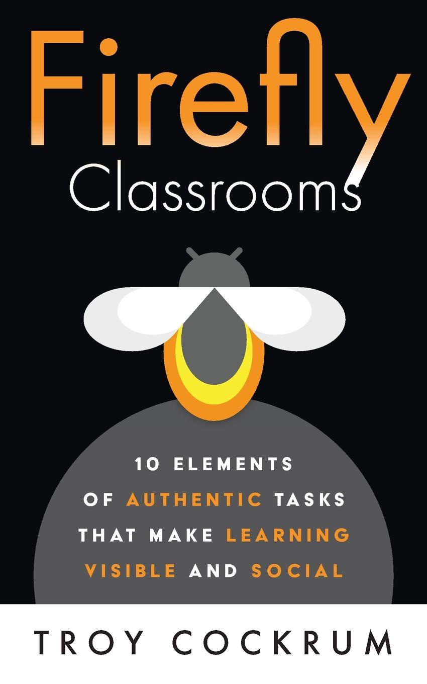 купить Troy Cockrum Firefly Classrooms. 10 Elements of Authentic Tasks that Make Learning Visible and Social онлайн