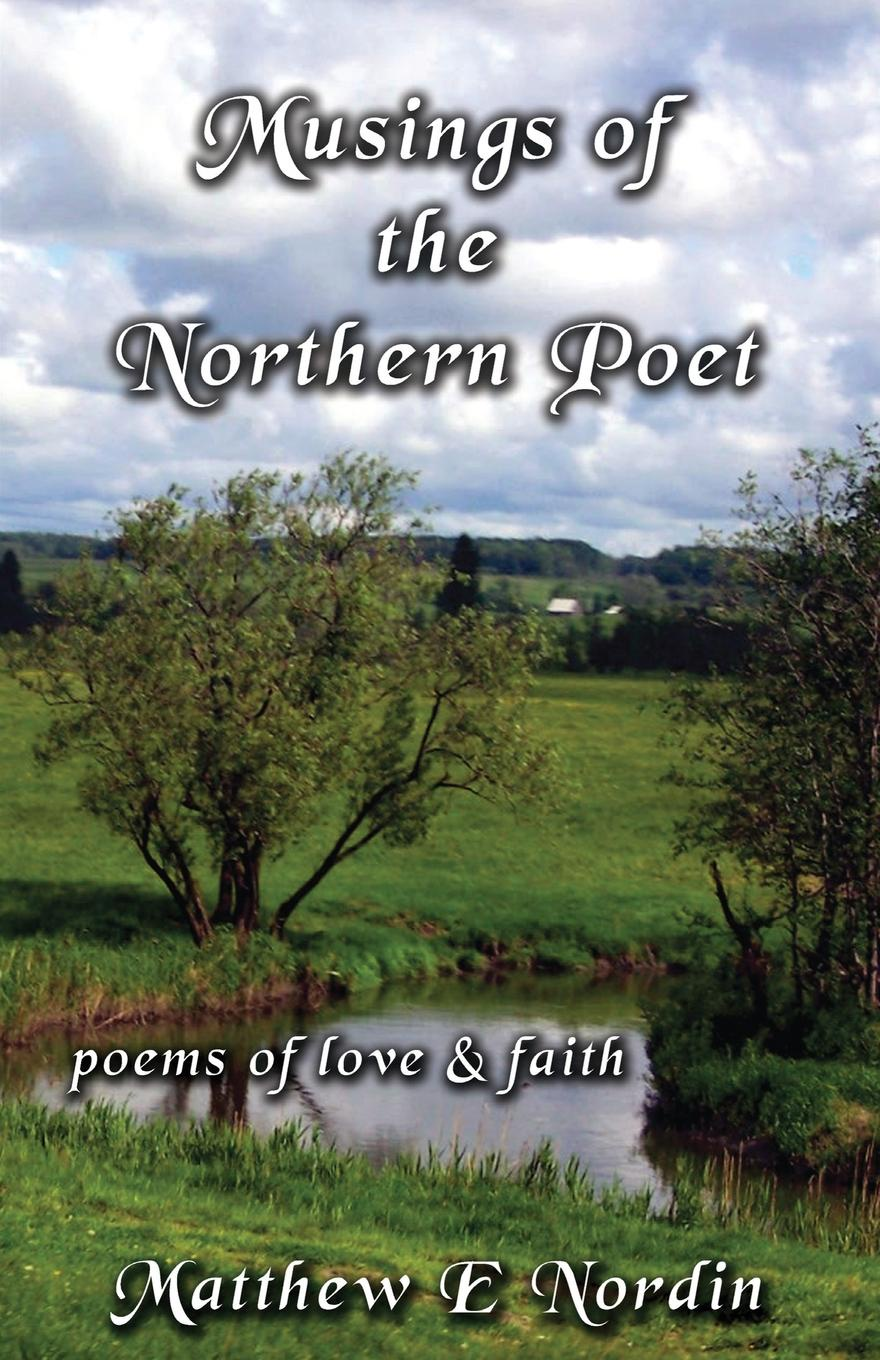 Matthew E. Nordin Musings of the Northern Poet. poems of love and faith joe l lewis essence of the christian journey faith hope and love these three