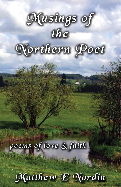 Matthew E. Nordin Musings of the Northern Poet. poems of love and faith matthew e nordin musings of the northern poet poems of love and faith