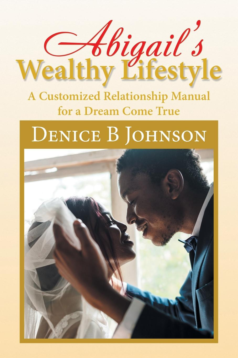 Denice Johnson Abigail.S Wealthy Lifestyle. A Customized Relationship Manual for a Dream Come True dan olweus bullying at school what we know and what we can do