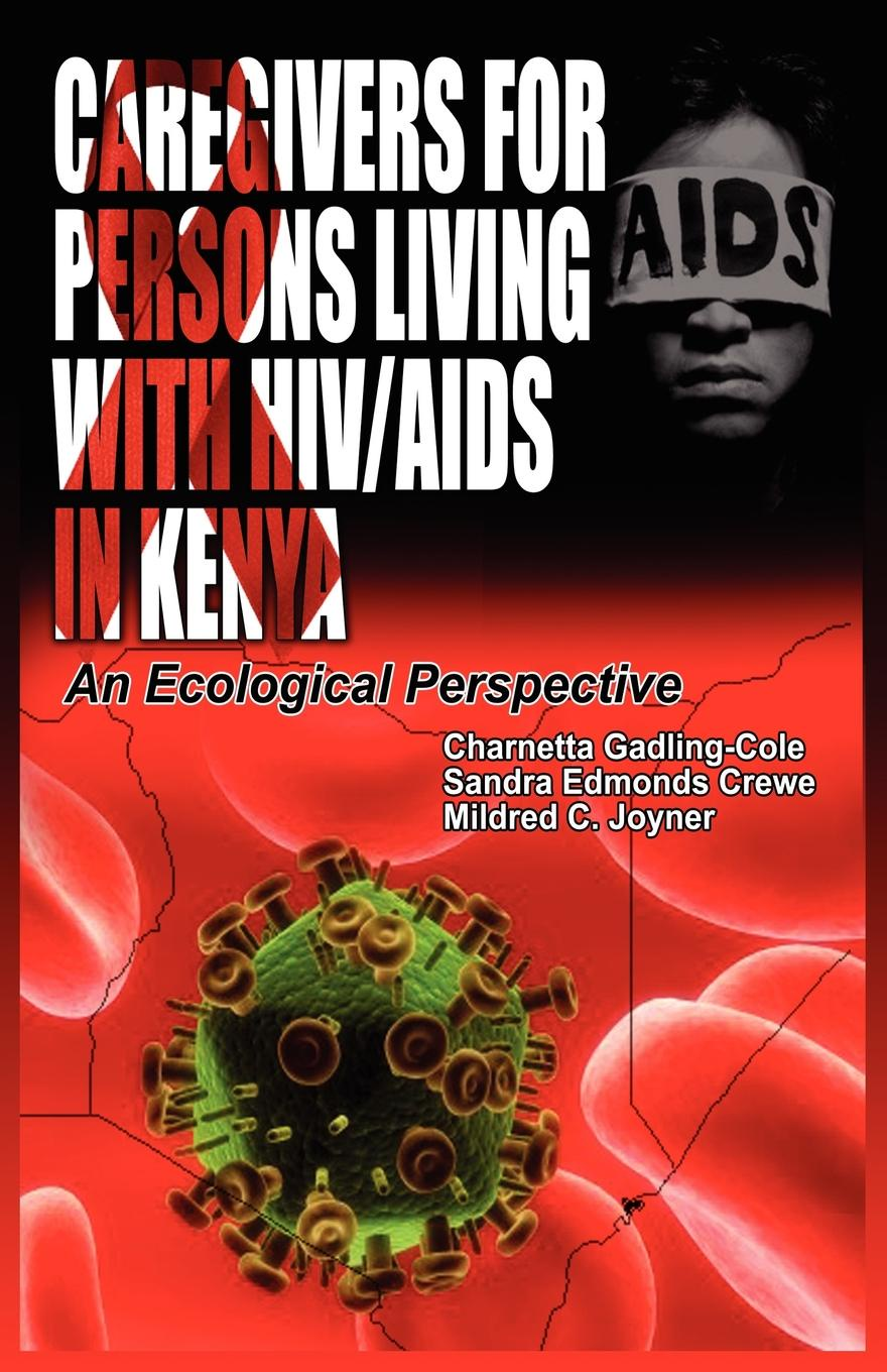 Charnetta Gadling-Cole, Sandra Edmonds Crewe, Mildred C Joyner Caregivers of Persons Living with HIV/AIDS in Kenya. An Ecological Perspective недорго, оригинальная цена