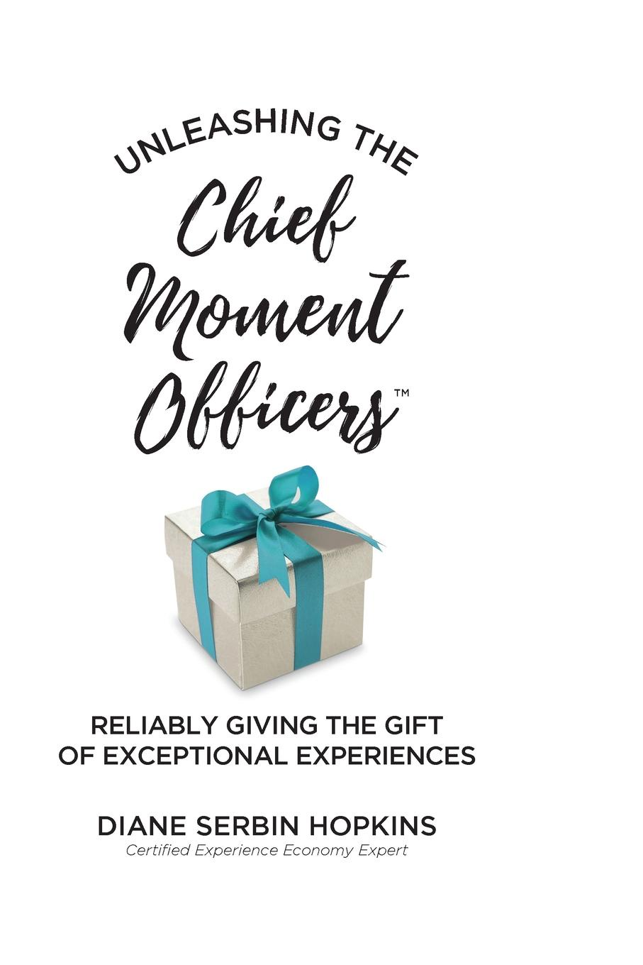 Diane S. Hopkins Unleashing the Chief Moment Officers. Reliably Giving the Gift of Exceptional Experiences bill price your customer rules delivering the me2b experiences that today s customers demand