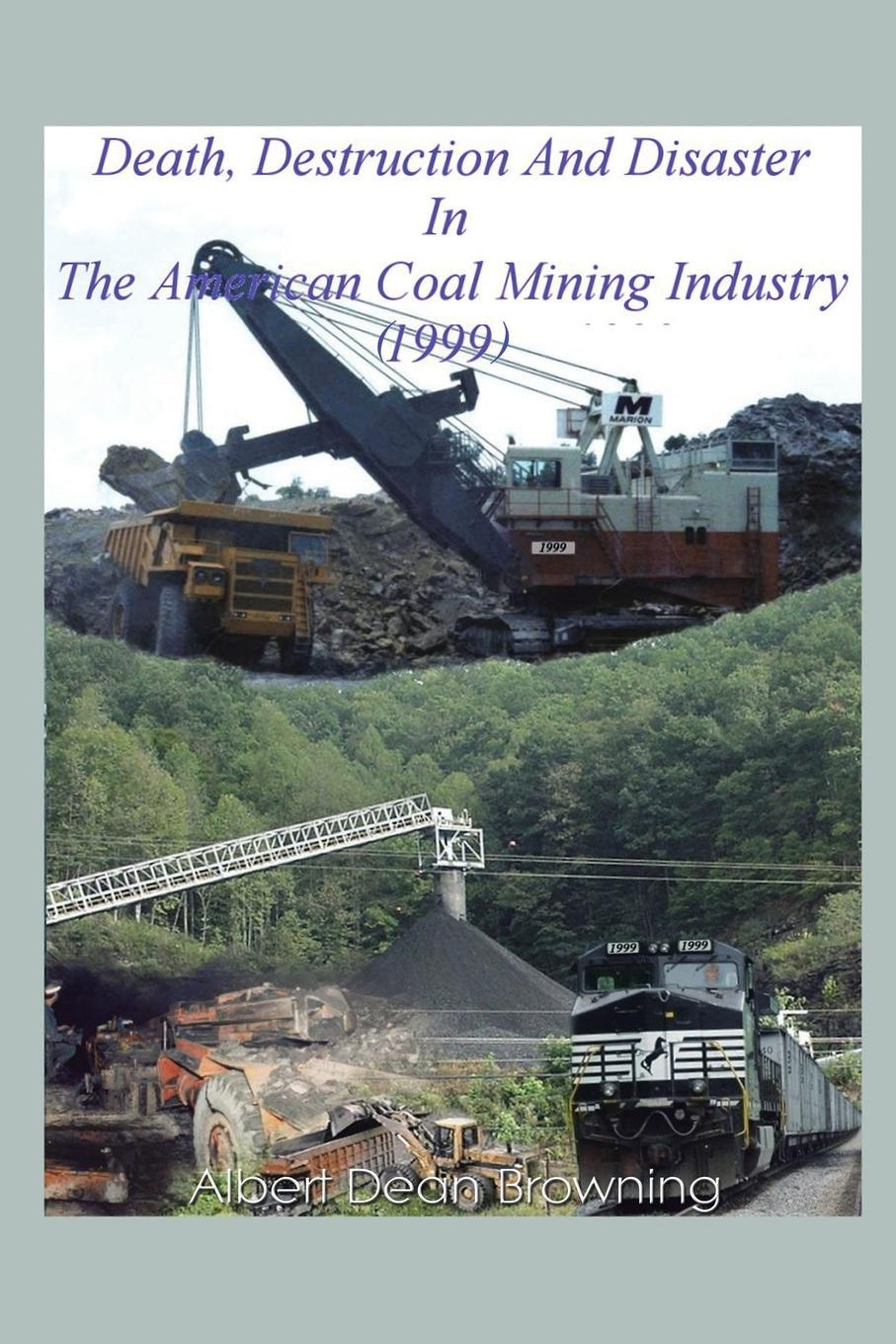 Albert Dean Browning Death Destruction and Disaster in the American Coal Mining Industry (1999) цена 2017
