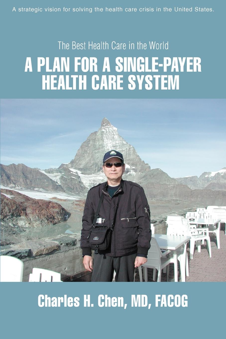 Charles H. Chen A Plan for a Single-Payer Health Care System. The Best Health Care in the World стоимость