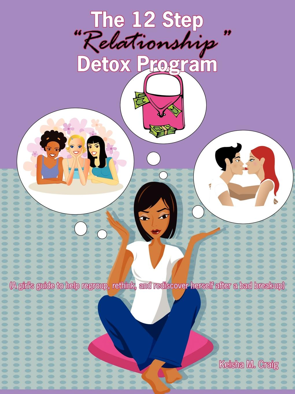 Keisha M. Craig The 12 Step Relationship Detox Program. (A Girl.s Guide to Help Regroup, Rethink, and Rediscover Herself After a Bad Break-Up) bruce tulgan it s okay to manage your boss the step by step program for making the best of your most important relationship at work