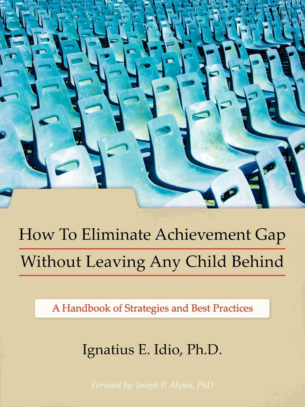 Ignatius E. Idio Ph. D., Ignatius E. Idio How to Eliminate Achievement Gap Without Leaving Any Child Behind. Teacher.s Edition: A Handbook of Strategies and Best Practices rebecca jackson williams the complete learning disabilities handbook ready to use strategies and activities for teaching students with learning disabilities isbn 9781118937686