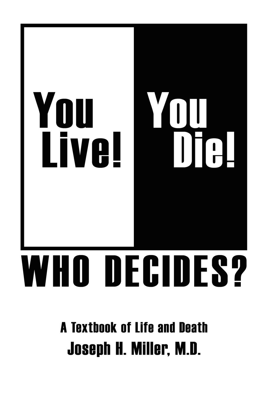 Joseph H. Miller M. D. You Live. You Die. Who Decides.. A Textbook of Life and Death gates sterling sgl death and the family
