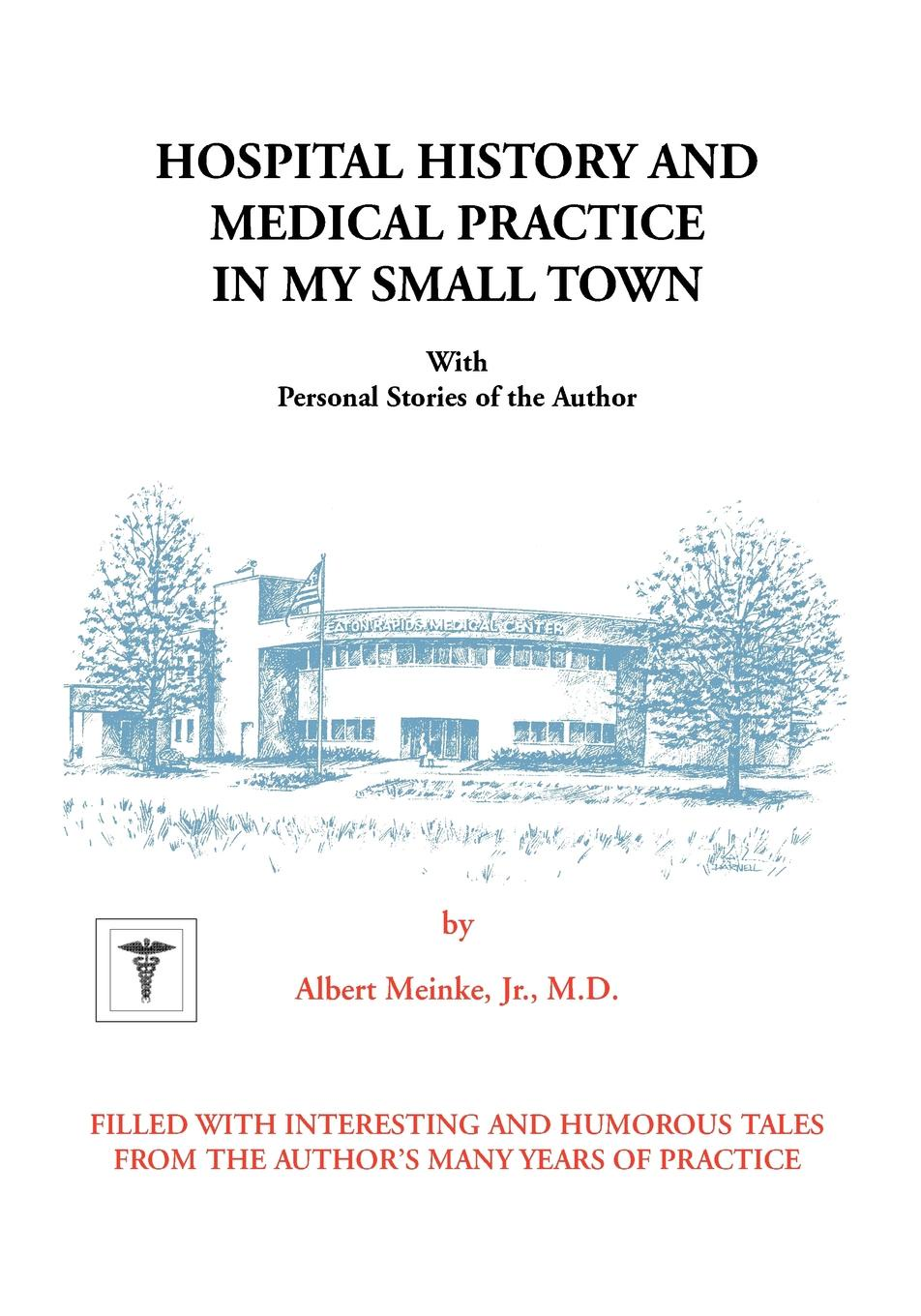 Albert H. Meinke, Jr. M. D. Albert H. Meinke Hospital History and Medical Practice in My Small Town. With Personal Stories of the Author blooming a small town girlhood
