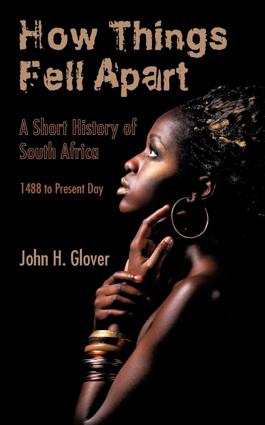 John H. Glover How Things Fell Apart. A Short History of South Africa - 1488 to Present Day a short history of south east asia
