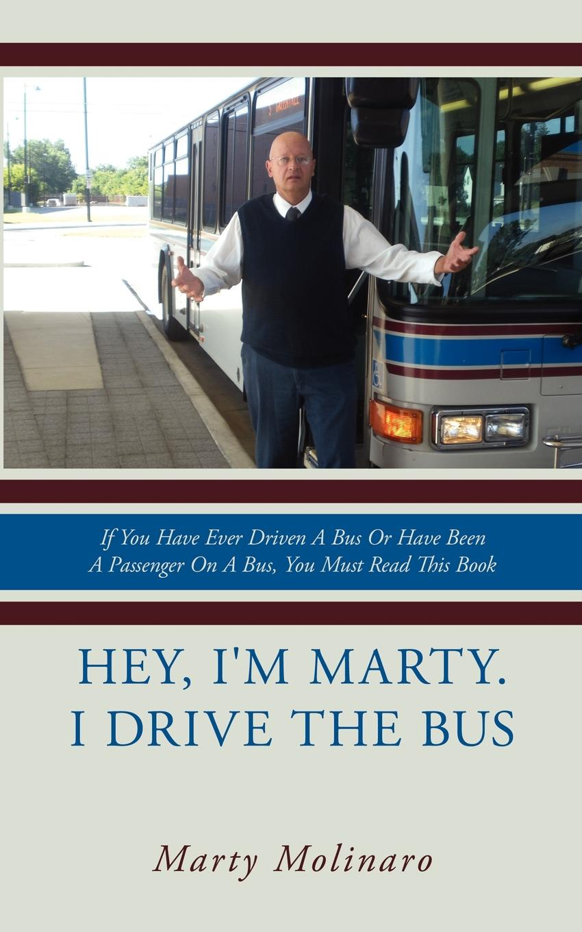 Marty Molinaro Hey, I.m Marty. I drive the bus. If You Have Ever Driven A Bus Or Have Been A Passenger On A Bus, You Must Read This Book the wheels on the bus