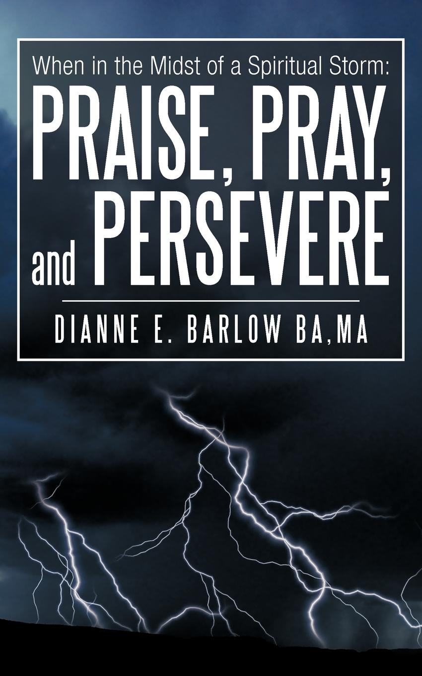 Dianne E. Barlow Ba Ma When in the Midst of a Spiritual Storm. Praise, Pray, and Persevere anne mather storm in a rain barrel