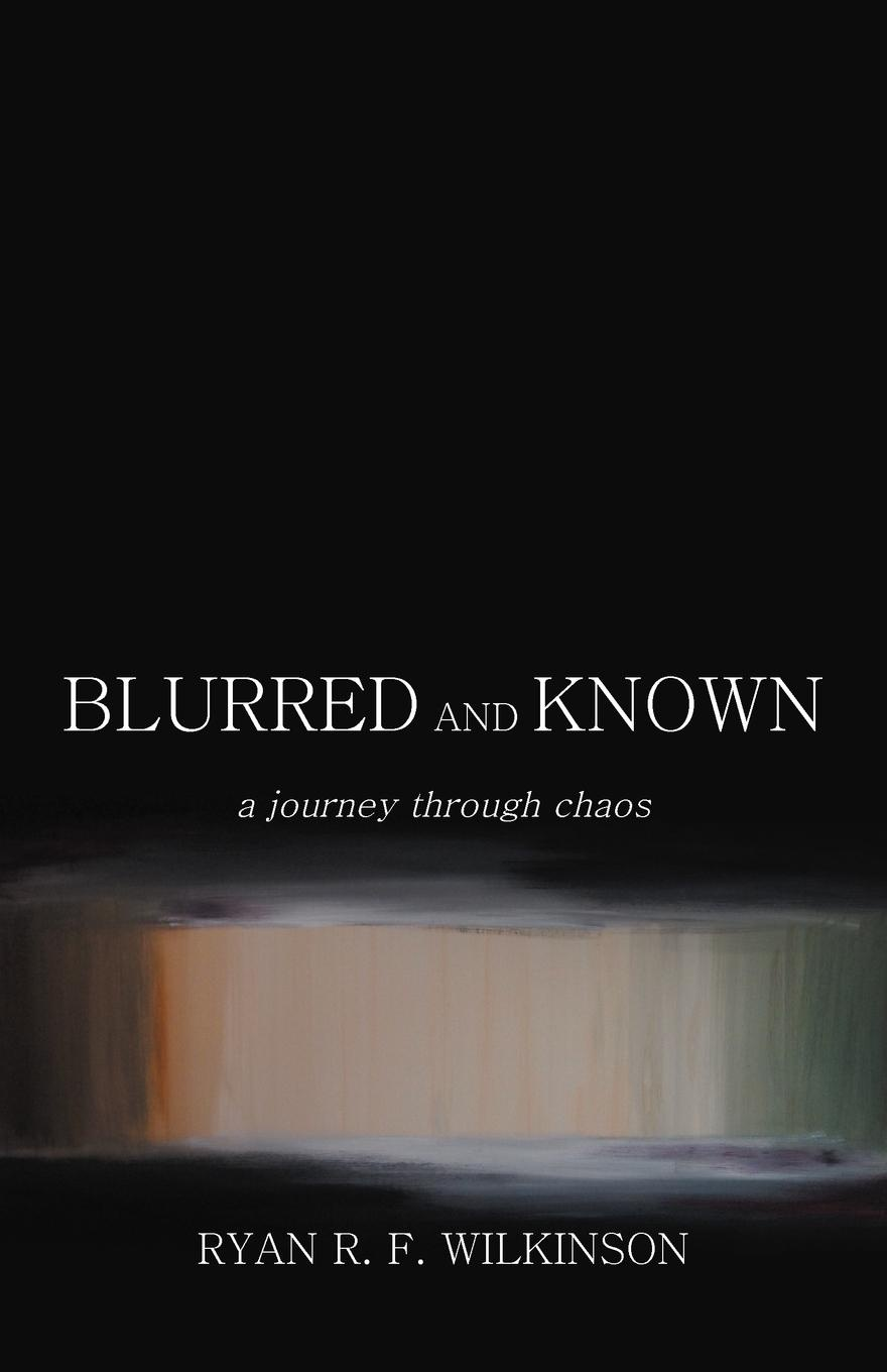 Ryan R. F. Wilkinson Blurred and Known. A Journey Through Chaos pierce taylor hibbs the speaking trinity and his worded world