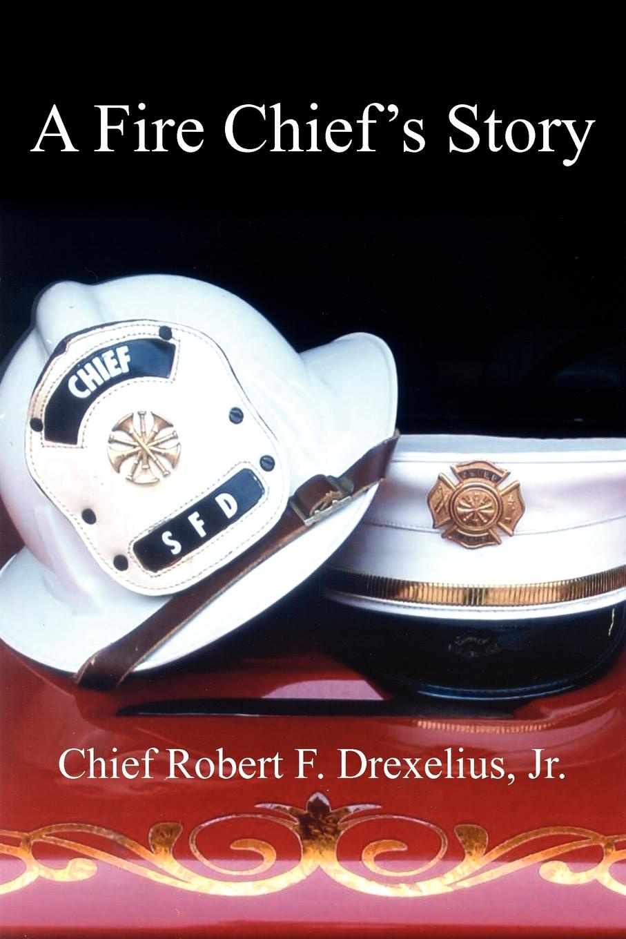 Chief Robert F. Drexelius Jr. A Fire Chief.s Story mcnab a line of fire