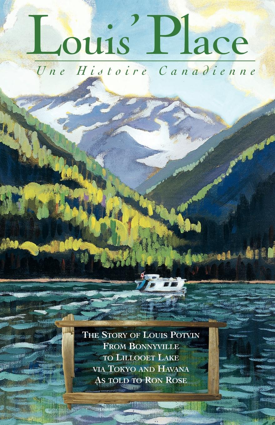 Louis Potvin, Ron Rose Louis. Place - Une Histoire Canadienne. The Story of from Bonnyville to Lillooet Lake Via Tokyo and Havana as Told