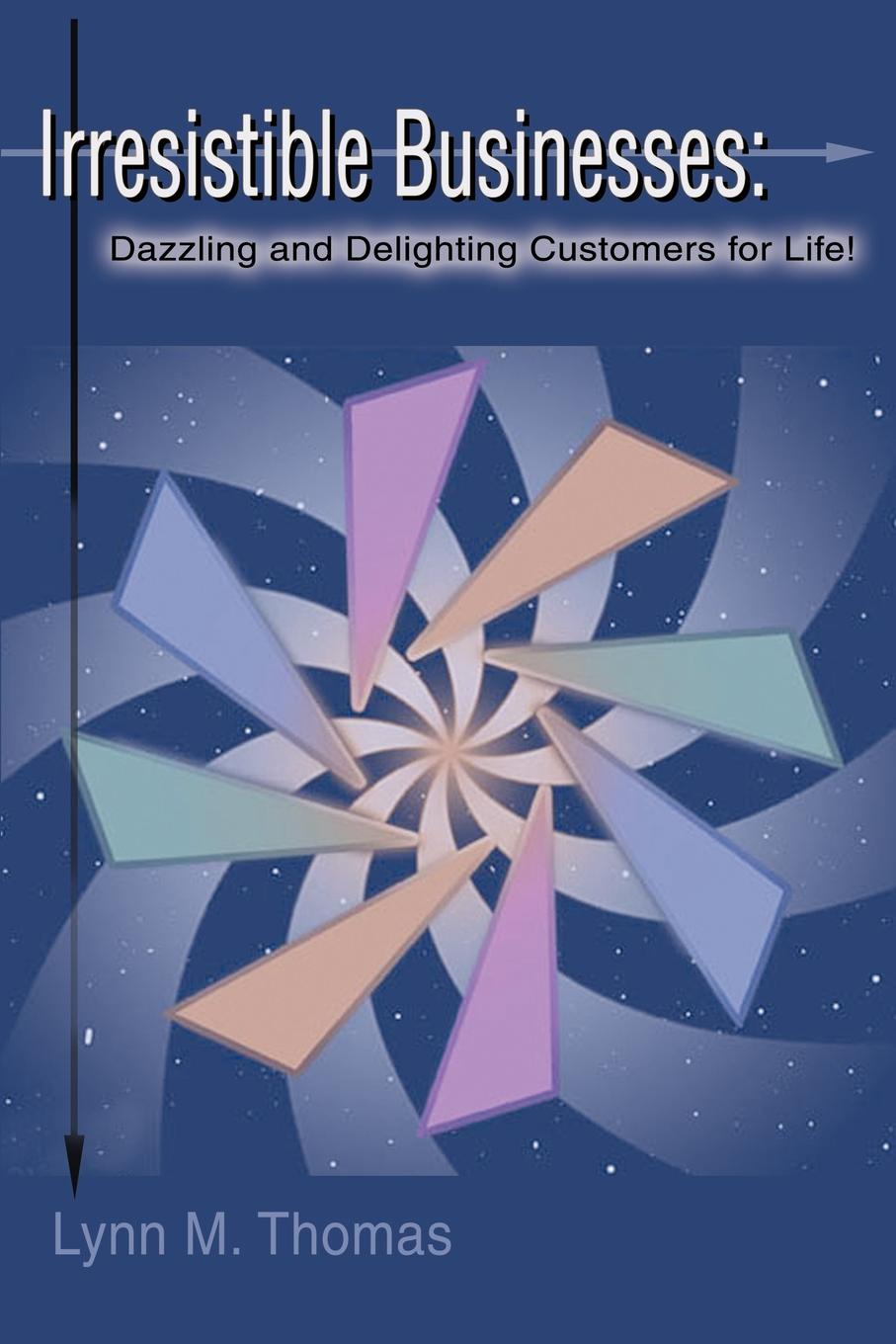 Lynn M. Thomas Irresistible Businesses. Dazzling and Delighting Customers for Life.
