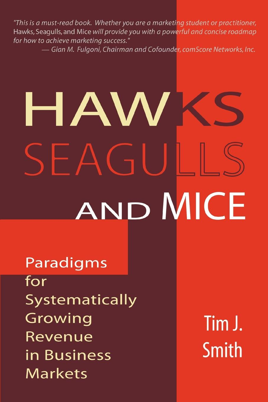 цены на Tim J. Smith, Tim J. Smith Phd Hawks, Seagulls, and Mice. Paradigms for Systematically Growing Revenue in Business Markets  в интернет-магазинах