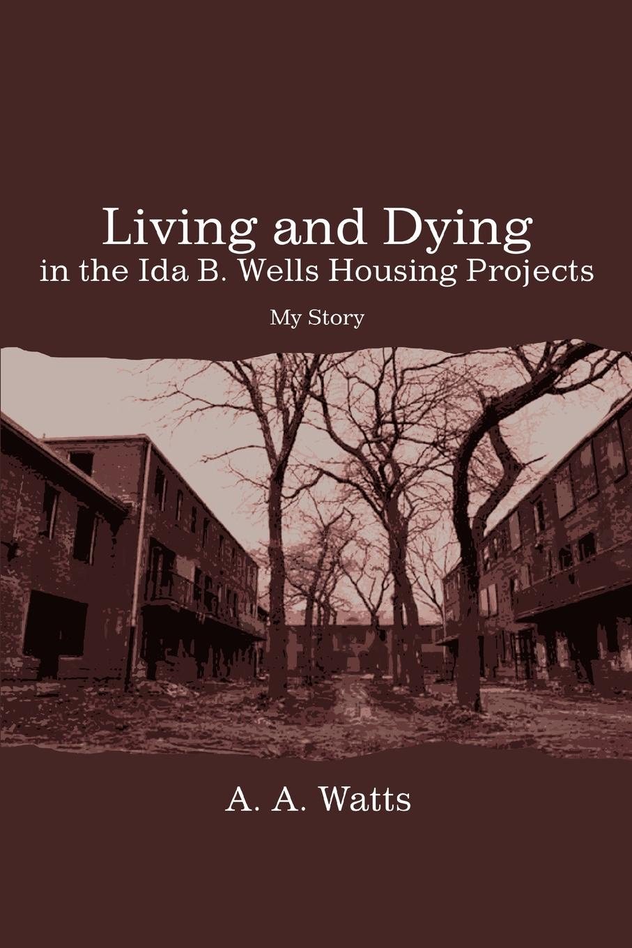 A. A. Watts Living and Dying in the Ida B. Wells Housing Projects. My Story ida b wells barnett the red record