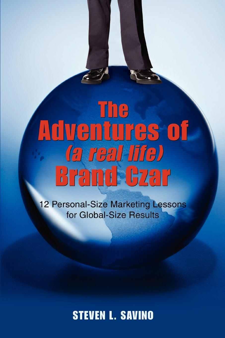 Steven L Savino The Adventures of (a real life) Brand Czar. 12 Personal-Size Marketing Lessons for Global-Size Results