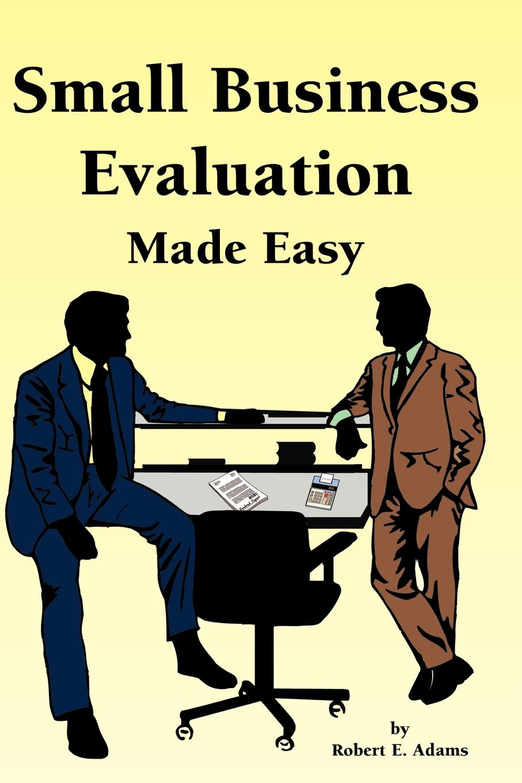 Robert E. Adams Small Business Evaluation Made Easy