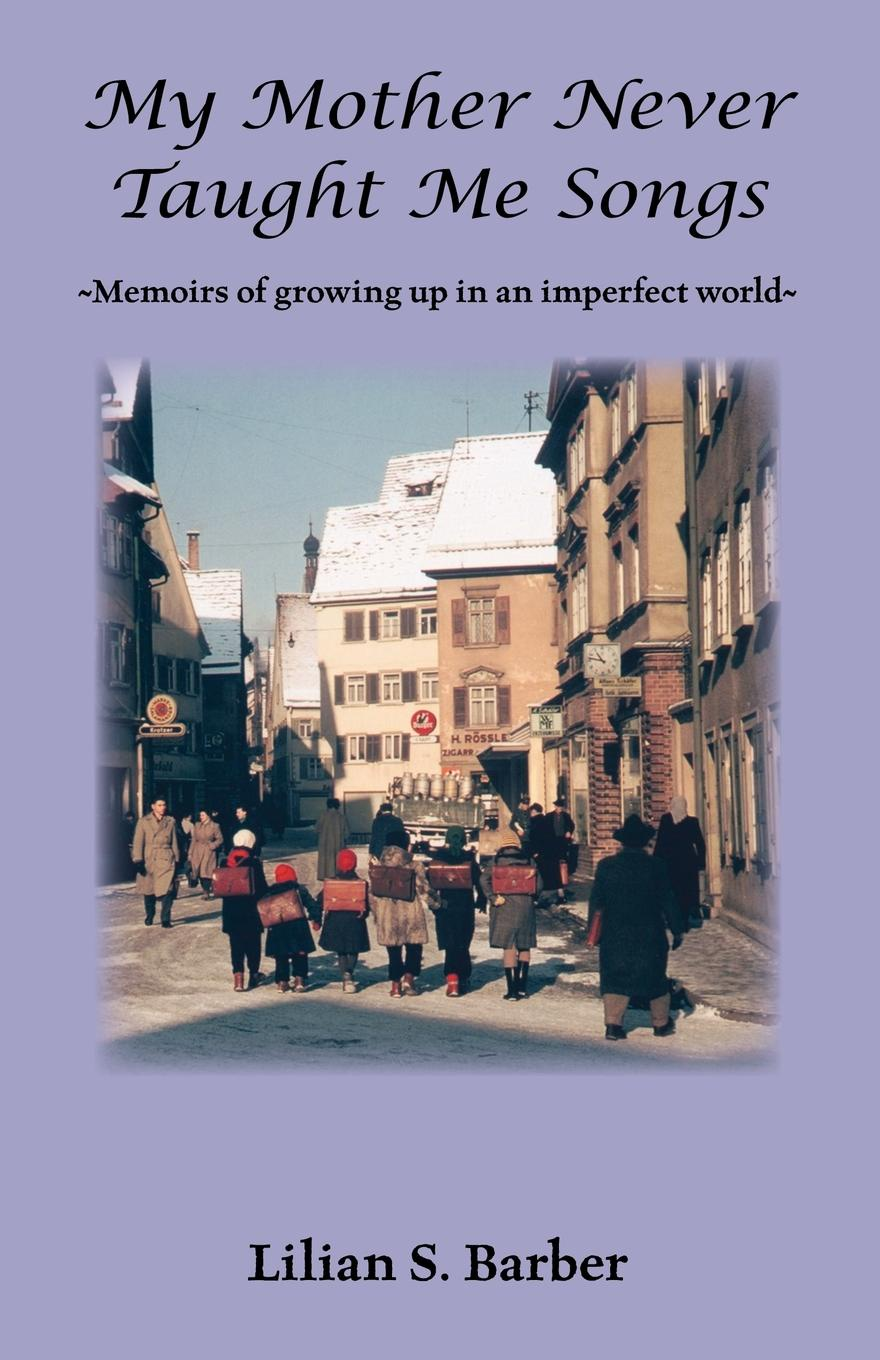 Lilian S. Barber My Mother Never Taught Me Songs. Memoirs of Growing Up in an Imperfect World цена