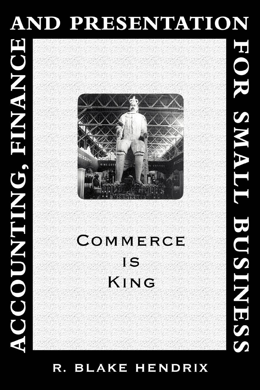 R. Blake Hendrix. Accounting, Finance and Presentation for Small Business. Commerce Is King