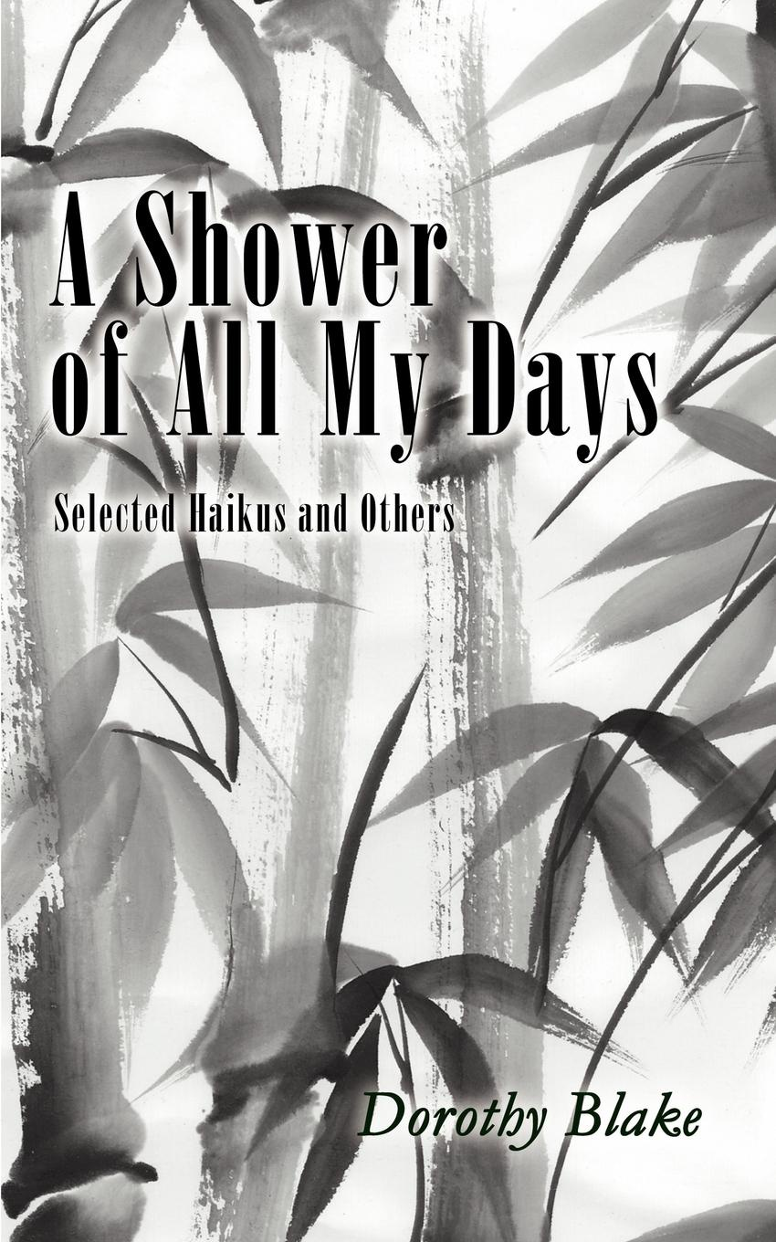 Книга A Shower of All My Days. Selected Haikus and Others Taken from Haiku Apprenticeship--2003-2004. Dorothy Blake
