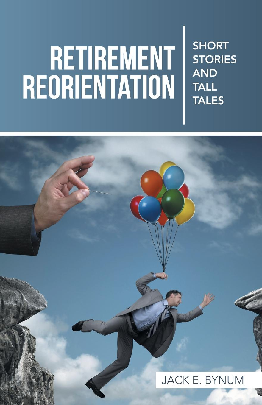 Jack E. Bynum. Retirement Reorientation. Short Stories and Tall Tales