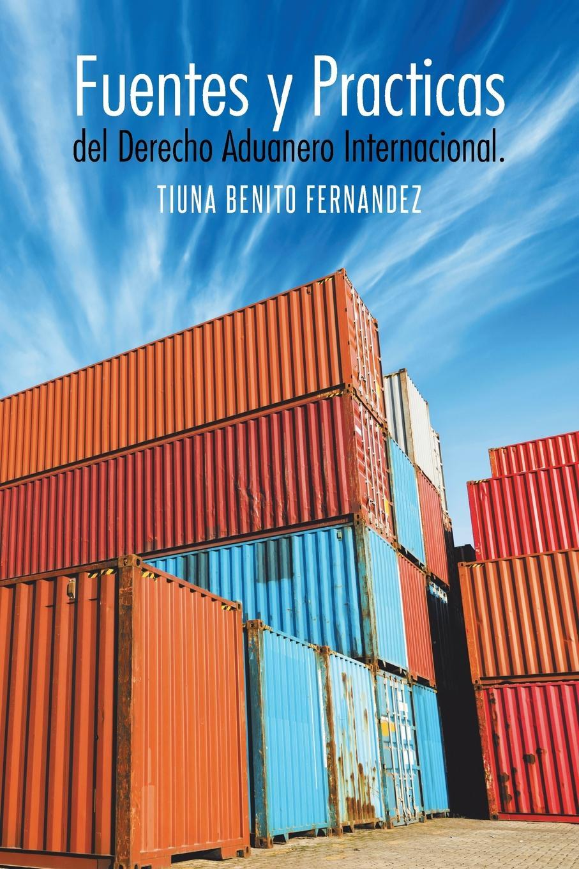 Tiuna Benito Fernandez. Fuentes y Practicas del Derecho Aduanero Internacional.