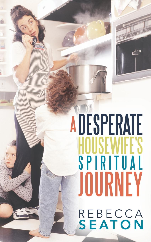 "Rebecca Seaton. ""A Desperate Housewife.s Spiritual Journey"""