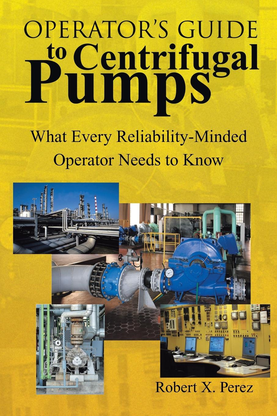 Robert X. Perez. Operator.S Guide to Centrifugal Pumps. What Every Reliability-Minded Operator Needs to Know