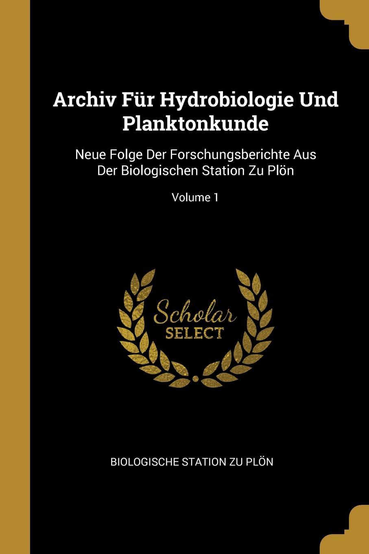 Archiv Fur Hydrobiologie Und Planktonkunde. Neue Folge Der Forschungsberichte Aus Der Biologischen Station Zu Plon; Volume 1