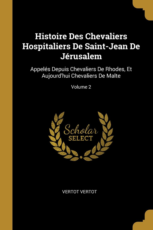 Vertot Vertot Histoire Des Chevaliers Hospitaliers De Saint-Jean De Jerusalem. Appeles Depuis Chevaliers De Rhodes, Et Aujourd.hui Chevaliers De Malte; Volume 2