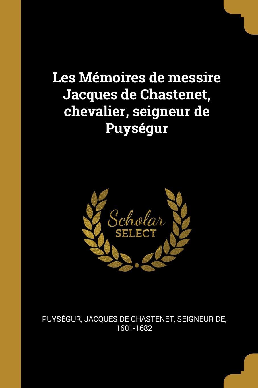 Les Memoires de messire Jacques de Chastenet, chevalier, seigneur de Puysegur