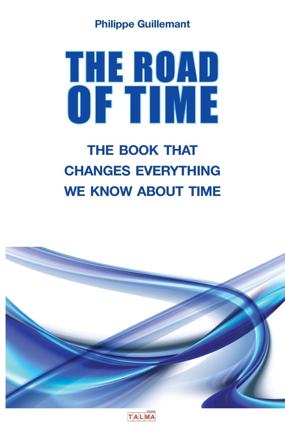 Philippe Guillemant THE ROAD OF TIME. THE BOOK THAT CHANGES EVERYTHING WE KNOW ABOUT TIME