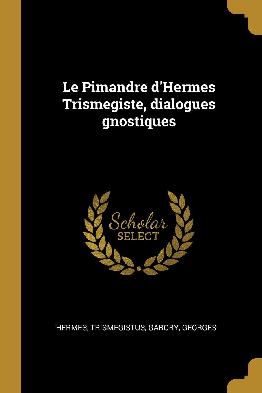 Hermes Trismegistus, Gabory Georges Le Pimandre d.Hermes Trismegiste, dialogues gnostiques