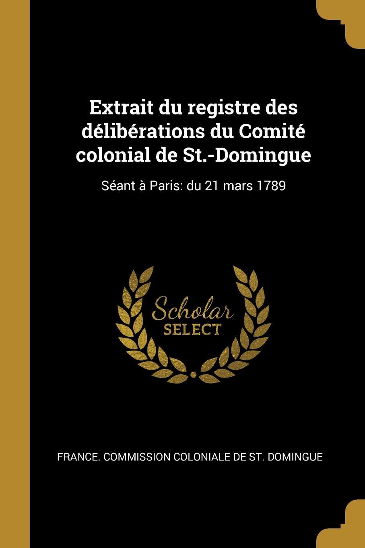 Extrait du registre des deliberations du Comite colonial de St.-Domingue. Seant a Paris: du 21 mars 1789