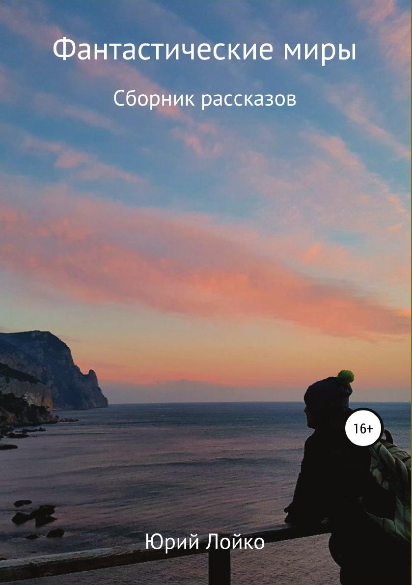 Юрий Лойко Фантастические миры. Сборник рассказов