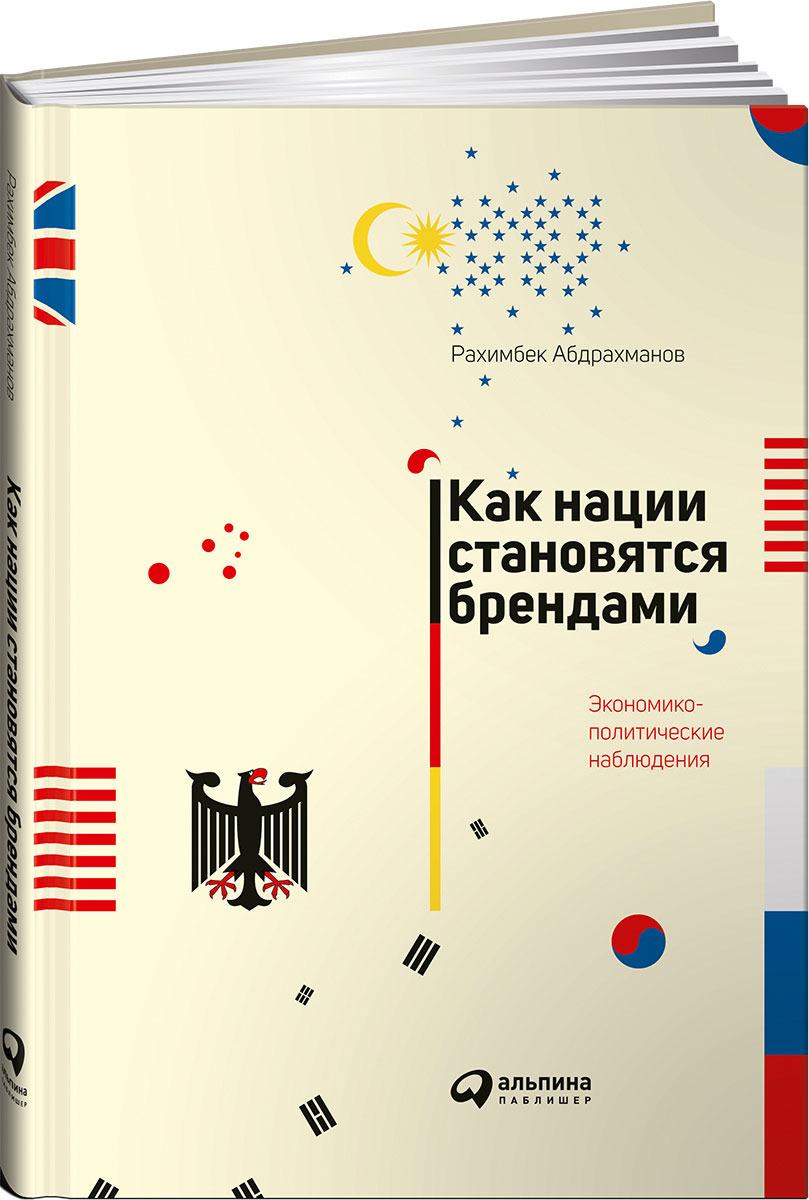 Рахимбек Абдрахманов Как нации становятся брендами. Экономико-политические наблюдения