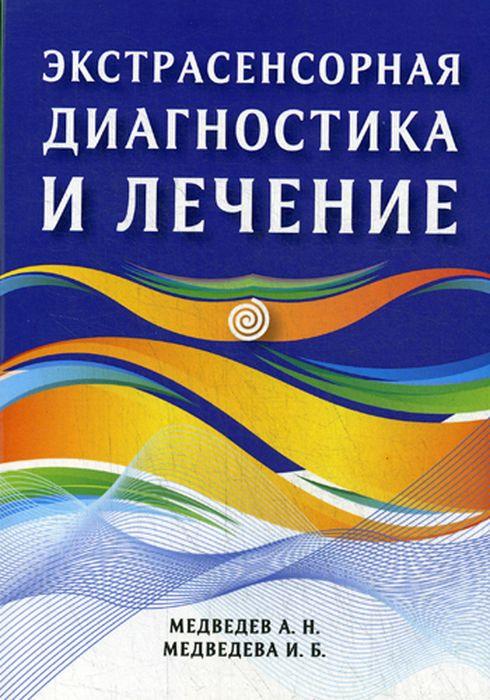 А. Н. Медведев, И. Б. Медведева Экстрасенсорная диагностика и лечение медведев а медведева и экстрасенсорная диагностика и лечение