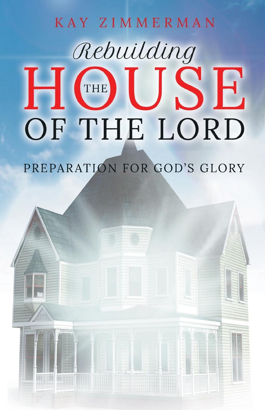 Kay Zimmerman Rebuilding the House of the Lord. Preparation for God.s Glory graham weaver gunner s glory